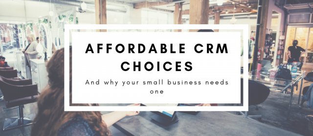 Affordable CRM Choices – And Why Your Small Business Needs One