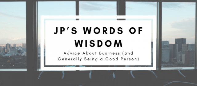 JP's Words of Wisdom – Advice About Business (and Generally Being a Good Person)
