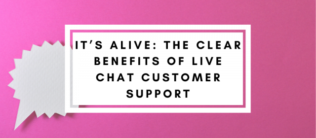 It's ALIVE: The Clear Benefits of Live Chat Customer Support