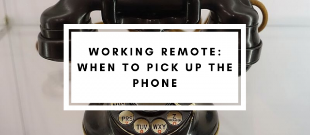 Working Remote: When to Pick Up The Phone