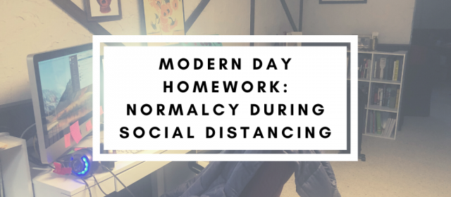 Modern Day Homework: Normalcy During Social Distancing